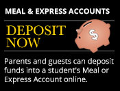 Meal Accounts & Express Accounts Deposit Now Parents and guests can deposit funds into a student's Meal or Express Account online.